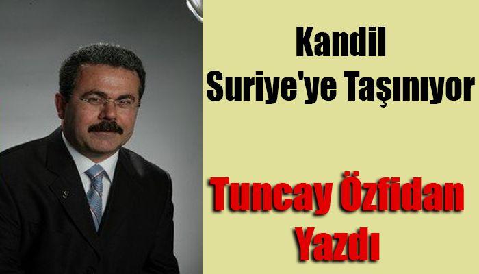 Tuncay Özfidan Yazdı; Kandil Suriye'ye Taşınıyor !