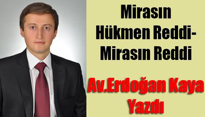 Avukat Erdoğan Kaya Yazdı; Mirasın Hükmen Reddi-Mirasın Reddi