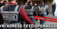 3 Ayrı Adrese FETÖ Operasyonu , 12 Şüpheli Yakalandı !