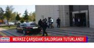 MERKEZ ÇARŞIDAKİ SALDIRGAN TUTUKLANDI!