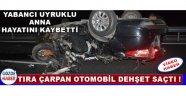 Tıra Çarpan Otomobil Dehşet Saçtı !