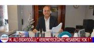 """M.Ali Erdayıoğlu;"""" Veremeyeceğimiz Hesabımız Yok ! """""""