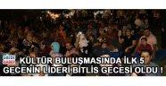 Kültür Buluşmasında 5 Günün Lideri Bitlis Gecesi Oldu !