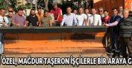 CHP'Lİ ÖZEL, MAĞDUR TAŞERON İŞÇİLERLE BİR ARAYA GELDİ !