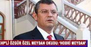 CHP'Lİ ÖZGÜR ÖZEL MEYDAN OKUDU: 'HODRİ MEYDAN'