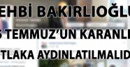 """Vehbi Bakırlıoğlu: """"15 TEMMUZ'UN KARANLIĞI MUTLAKA AYDINLATILMALIDIR"""""""