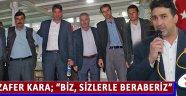 """Zafer Kara; """"Biz, Sizlerle Beraberiz"""""""