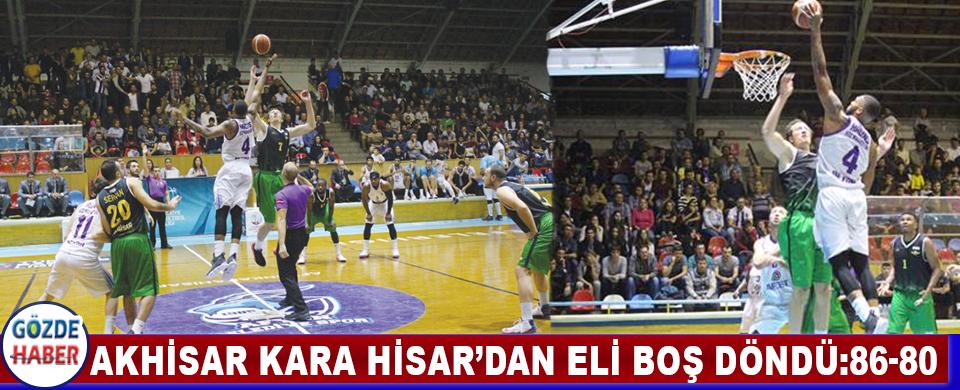 Akhisar Kara Hisar'dan Eli Boş Döndü:86-80