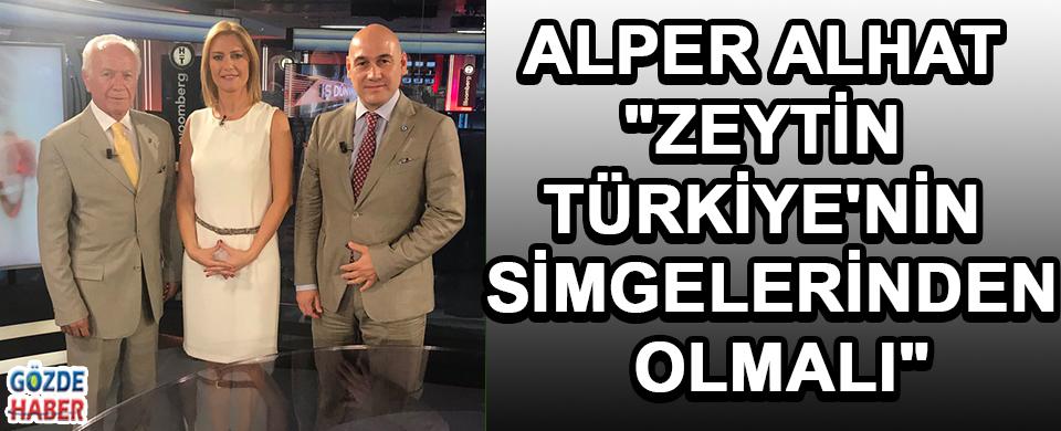 """ALPER ALHAT """"ZEYTİN TÜRKİYE'NİN SİMGELERİNDEN OLMALI"""""""