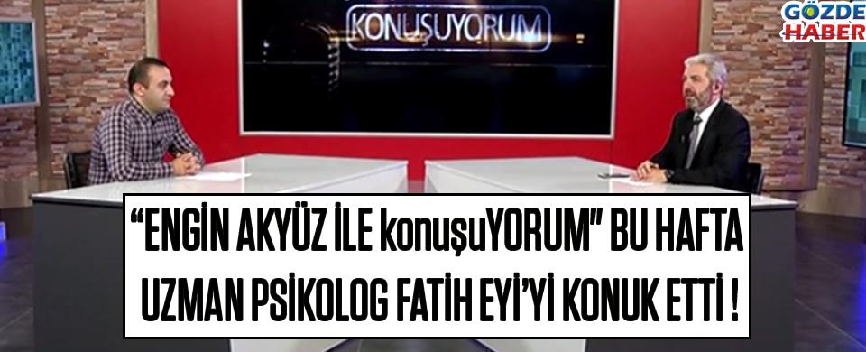 """""""Engin Akyüz ile konuşuYORUM"""" Bu Hafta Uzman Psikolog Fatih Eyi'yi Konuk Etti !"""