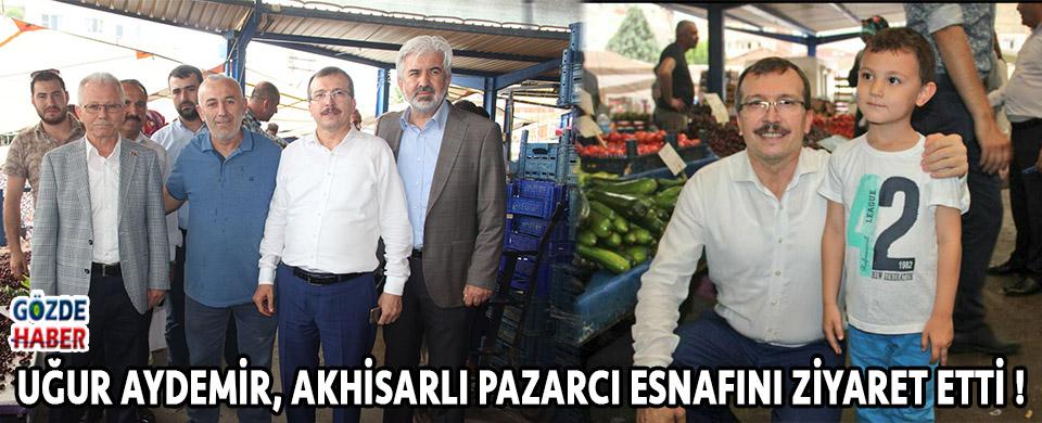 Uğur Aydemir, Akhisarlı Pazarcı Esnafını Ziyaret Etti !
